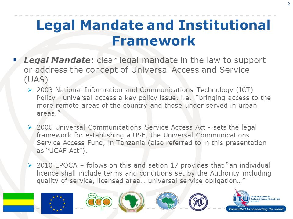 Legal Mandate and Institutional Framework  Legal Mandate: clear legal mandate in the law to support or address the concept of Universal Access and Se
