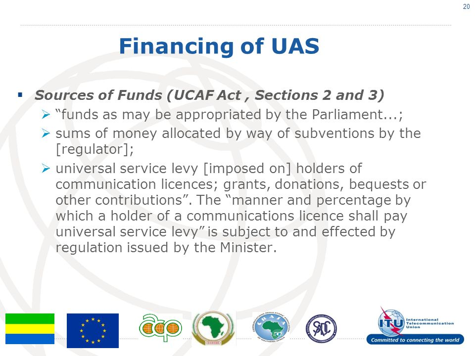 Financing of UAS  Sources of Funds (UCAF Act, Sections 2 and 3)  funds as may be appropriated by the Parliament...;  sums of money allocated by way of subventions by the [regulator];  universal service levy [imposed on] holders of communication licences; grants, donations, bequests or other contributions .