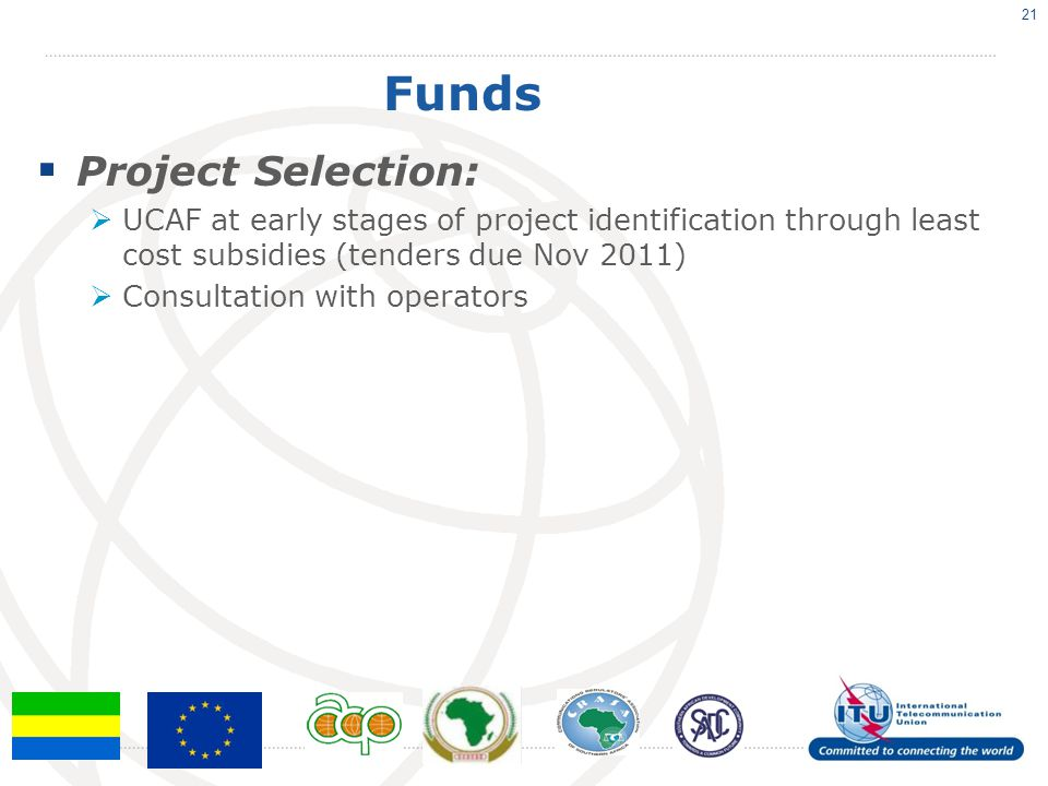 Funds  Project Selection:  UCAF at early stages of project identification through least cost subsidies (tenders due Nov 2011)  Consultation with op