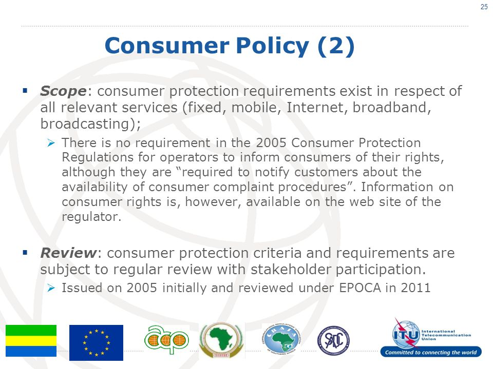 Consumer Policy (2)  Scope: consumer protection requirements exist in respect of all relevant services (fixed, mobile, Internet, broadband, broadcasting);  There is no requirement in the 2005 Consumer Protection Regulations for operators to inform consumers of their rights, although they are required to notify customers about the availability of consumer complaint procedures .