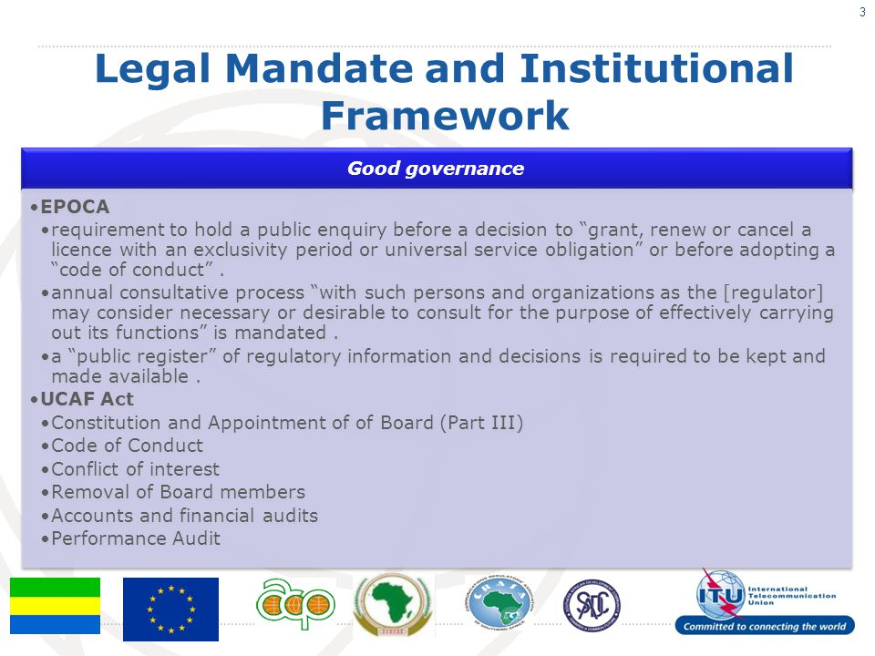 Legal Mandate and Institutional Framework Good governance EPOCA requirement to hold a public enquiry before a decision to grant, renew or cancel a licence with an exclusivity period or universal service obligation or before adopting a code of conduct .