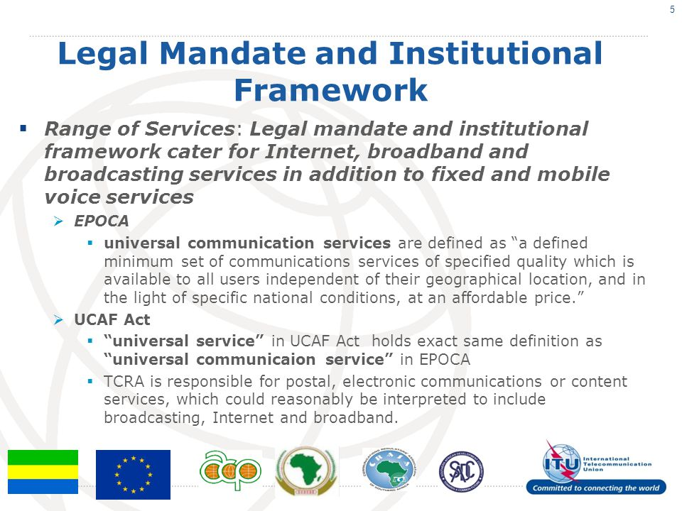 Legal Mandate and Institutional Framework  Range of Services: Legal mandate and institutional framework cater for Internet, broadband and broadcasting services in addition to fixed and mobile voice services  EPOCA  universal communication services are defined as a defined minimum set of communications services of specified quality which is available to all users independent of their geographical location, and in the light of specific national conditions, at an affordable price.  UCAF Act  universal service in UCAF Act holds exact same definition as universal communicaion service in EPOCA  TCRA is responsible for postal, electronic communications or content services, which could reasonably be interpreted to include broadcasting, Internet and broadband.