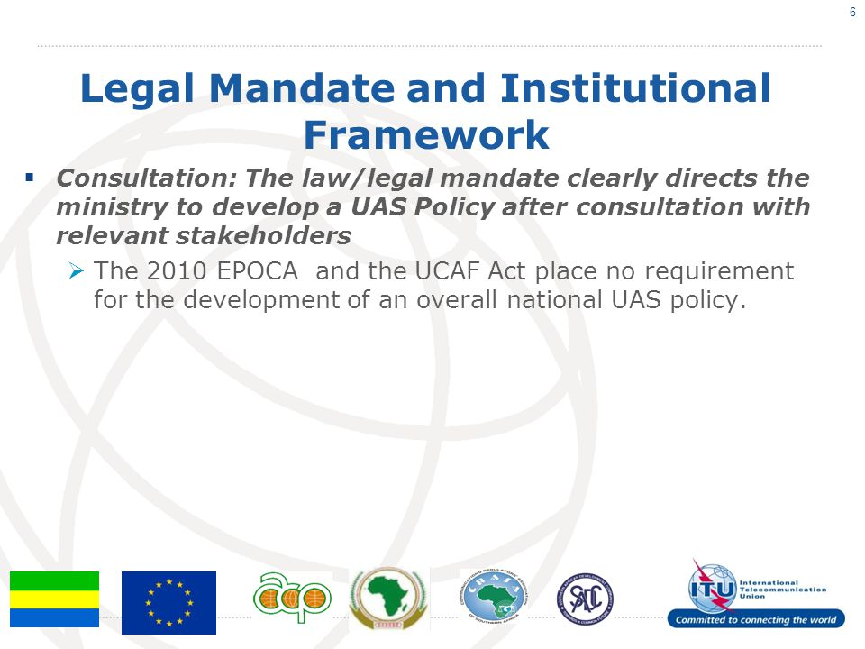 Legal Mandate and Institutional Framework  Consultation: The law/legal mandate clearly directs the ministry to develop a UAS Policy after consultation with relevant stakeholders  The 2010 EPOCA and the UCAF Act place no requirement for the development of an overall national UAS policy.