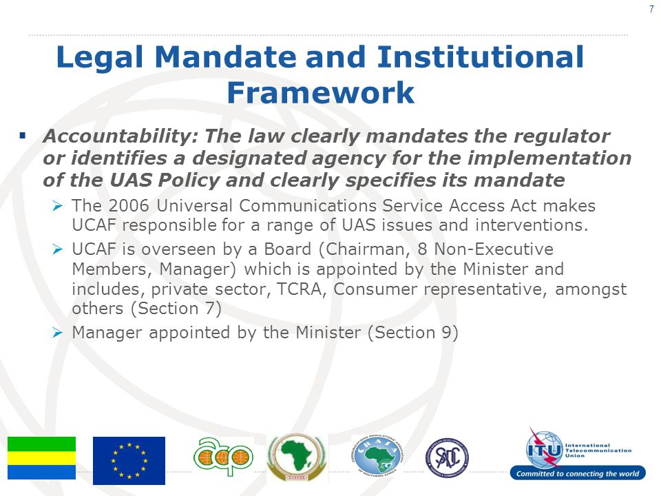 Legal Mandate and Institutional Framework  Accountability: The law clearly mandates the regulator or identifies a designated agency for the implementation of the UAS Policy and clearly specifies its mandate  The 2006 Universal Communications Service Access Act makes UCAF responsible for a range of UAS issues and interventions.
