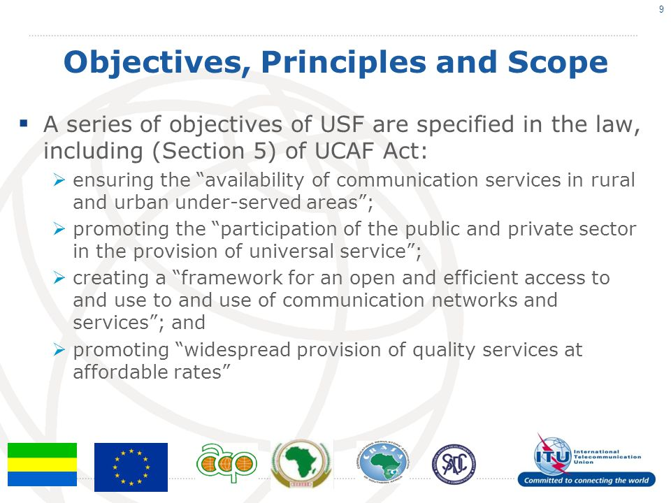Objectives, Principles and Scope  Range of Services: Services beyond fixed and mobile voice (Internet / broadband / broadcasting) are included  Broadcasting, the Internet and broadband are not specifically included, but the definition of communications services is sufficiently wide to as to enable their inclusion at the discretion of the regulator.