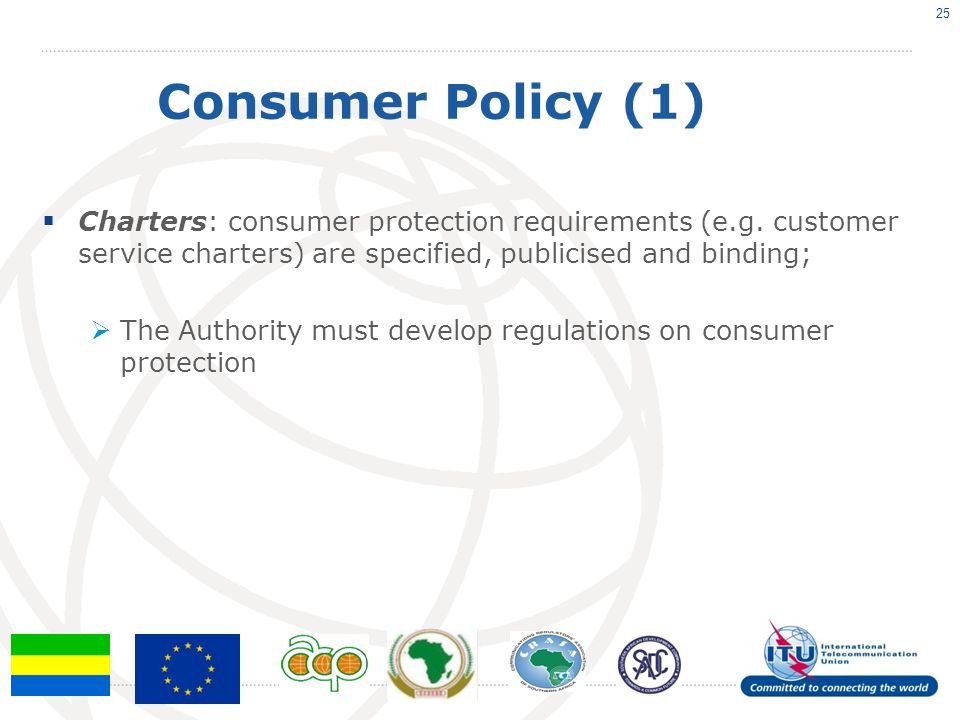 Consumer Policy (1)  Charters: consumer protection requirements (e.g. customer service charters) are specified, publicised and binding;  The Authori