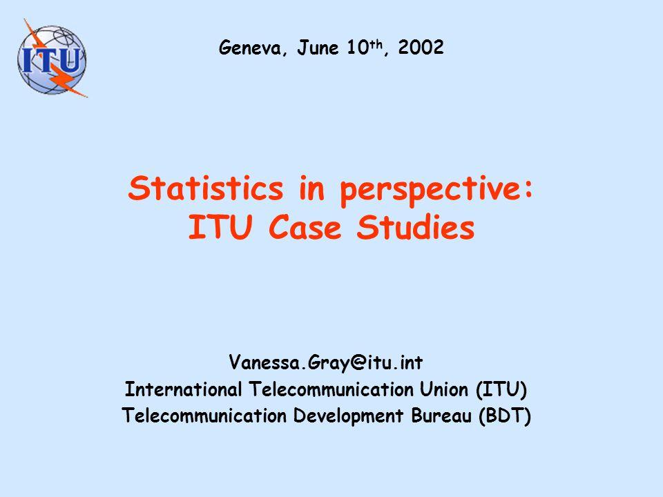 Statistics in perspective: ITU Case Studies Vanessa.Gray@itu.int International Telecommunication Union (ITU) Telecommunication Development Bureau (BDT