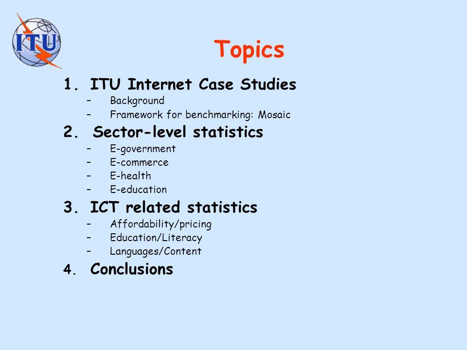 Topics 1.ITU Internet Case Studies –Background –Framework for benchmarking: Mosaic 2. Sector-level statistics –E-government –E-commerce –E-health –E-e