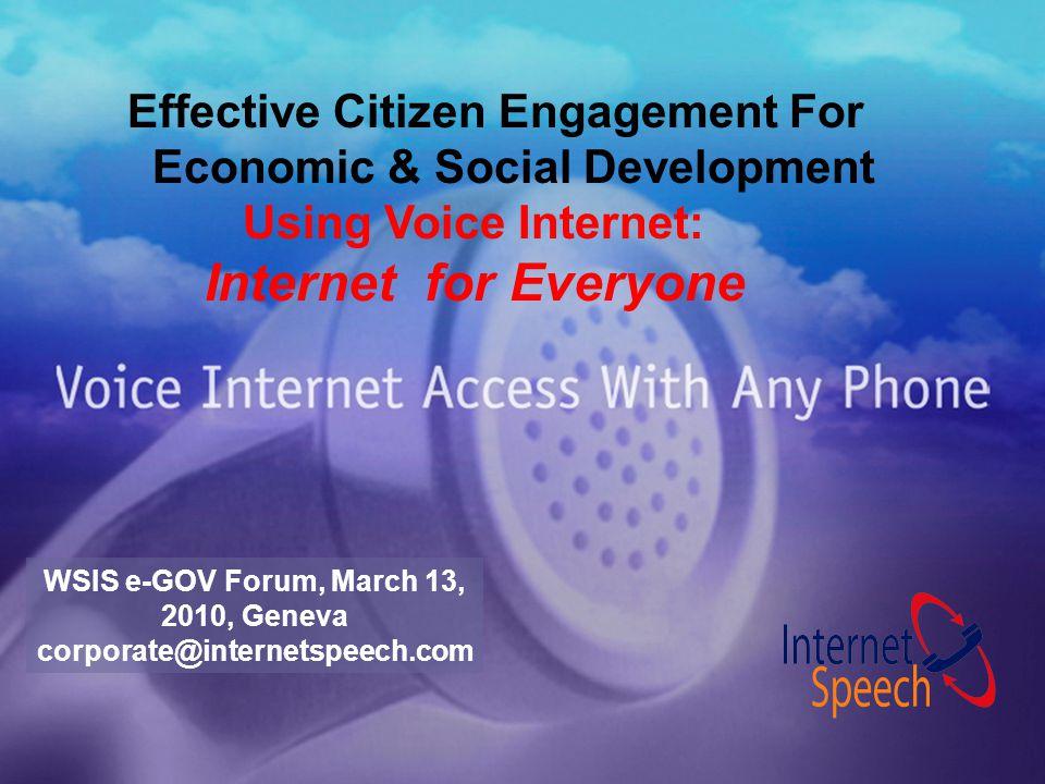 Effective Citizen Engagement For Economic & Social Development Using Voice Internet: Internet for Everyone WSIS e-GOV Forum, March 13, 2010, Geneva corporate@internetspeech.com
