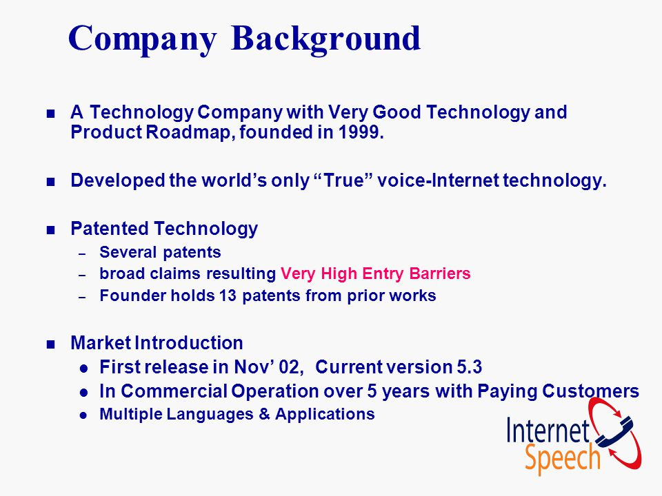 "Company Background n A Technology Company with Very Good Technology and Product Roadmap, founded in 1999. n Developed the world's only ""True"" voice-In"