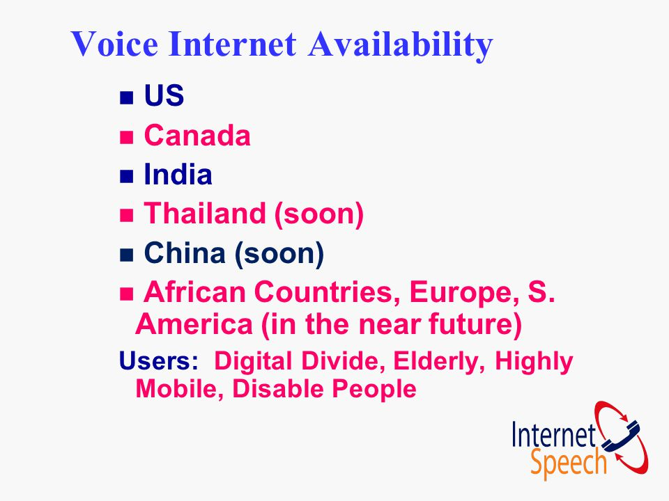 Voice Internet Availability n US n Canada n India n Thailand (soon) n China (soon) n African Countries, Europe, S. America (in the near future) Users: