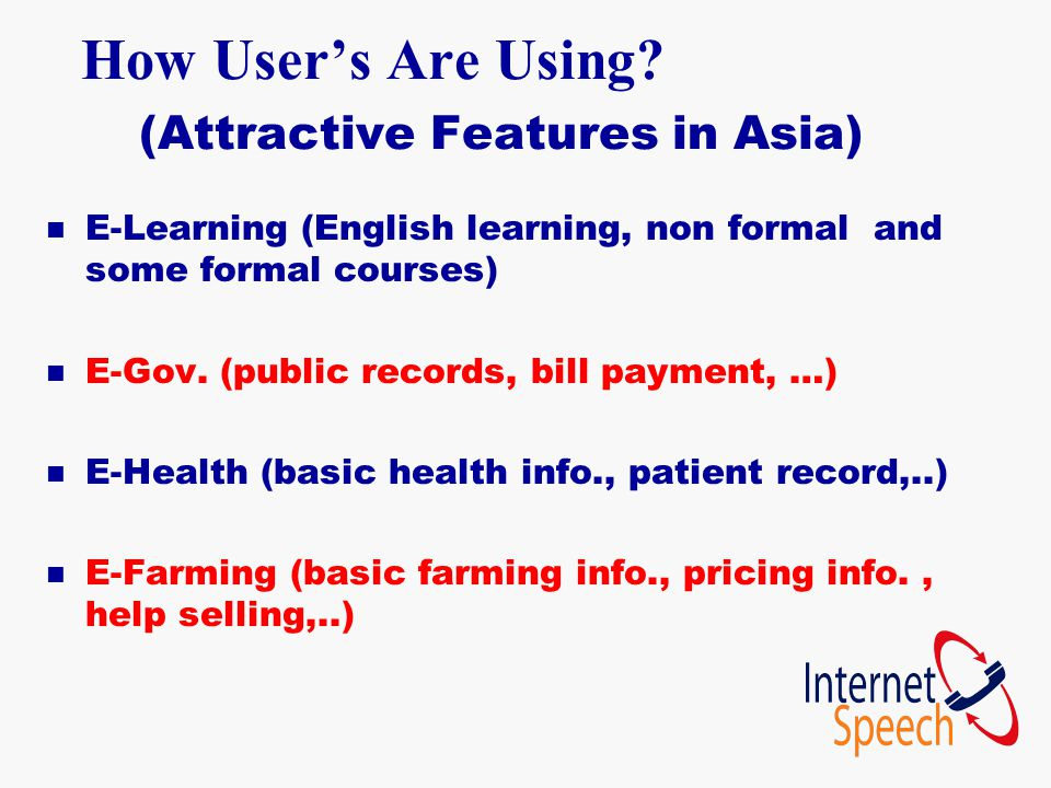 How User's Are Using? (Attractive Features in Asia) n E-Learning (English learning, non formal and some formal courses) n E-Gov. (public records, bill
