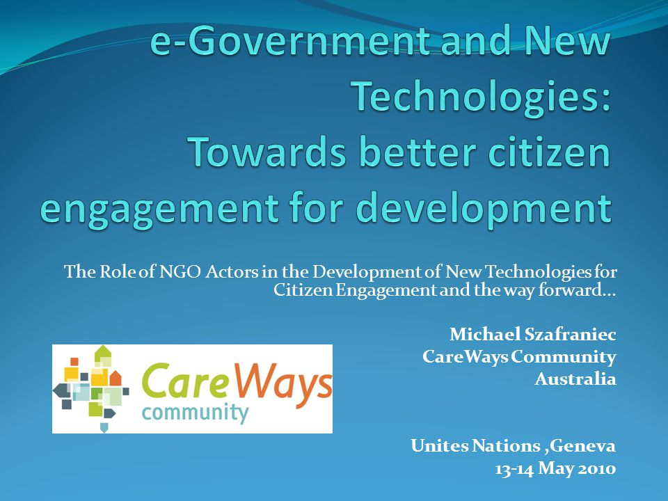 The Role of NGO Actors in the Development of New Technologies for Citizen Engagement and the way forward... Michael Szafraniec CareWays Community Aust