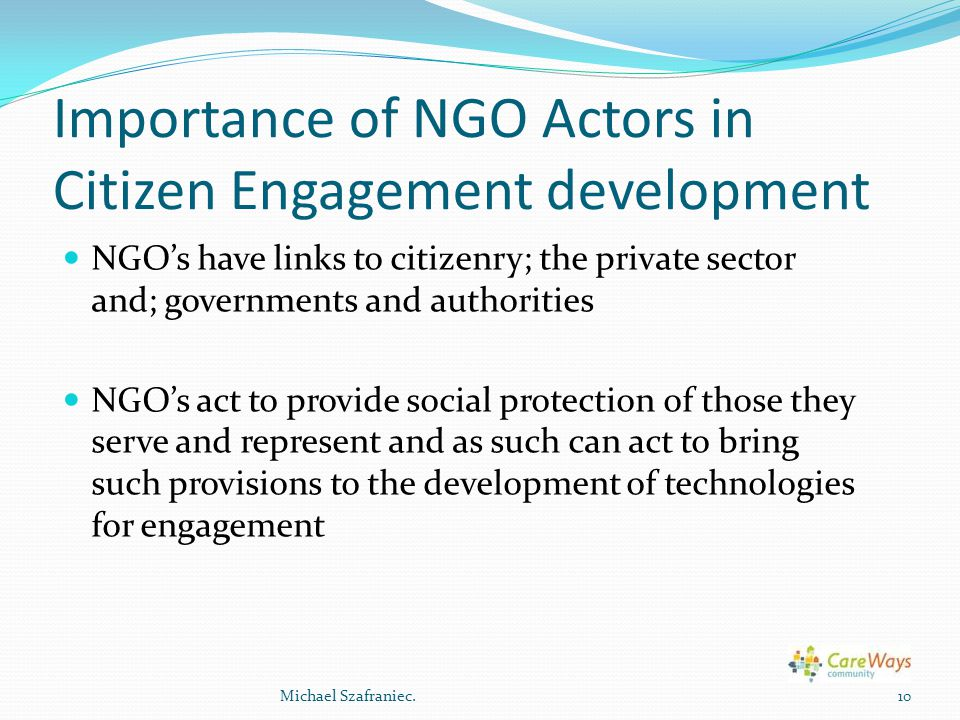 Importance of NGO Actors in Citizen Engagement development NGO's have links to citizenry; the private sector and; governments and authorities NGO's act to provide social protection of those they serve and represent and as such can act to bring such provisions to the development of technologies for engagement 10Michael Szafraniec.