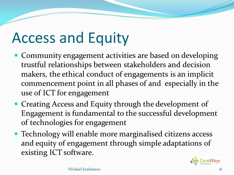 Access and Equity Community engagement activities are based on developing trustful relationships between stakeholders and decision makers, the ethical conduct of engagements is an implicit commencement point in all phases of and especially in the use of ICT for engagement Creating Access and Equity through the development of Engagement is fundamental to the successful development of technologies for engagement Technology will enable more marginalised citizens access and equity of engagement through simple adaptations of existing ICT software.