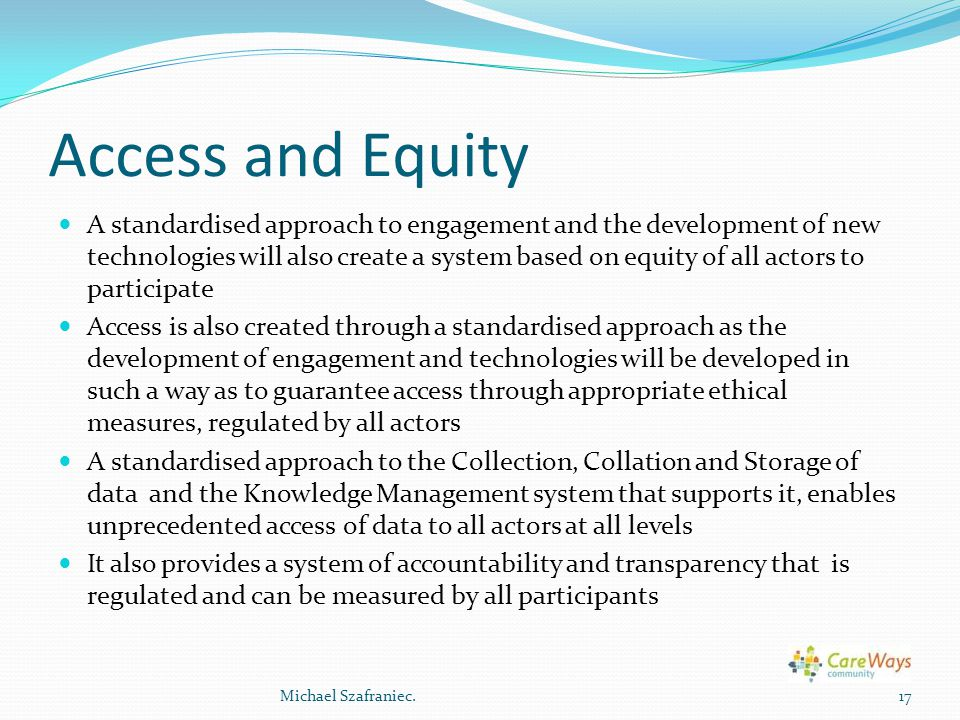 Access and Equity A standardised approach to engagement and the development of new technologies will also create a system based on equity of all actors to participate Access is also created through a standardised approach as the development of engagement and technologies will be developed in such a way as to guarantee access through appropriate ethical measures, regulated by all actors A standardised approach to the Collection, Collation and Storage of data and the Knowledge Management system that supports it, enables unprecedented access of data to all actors at all levels It also provides a system of accountability and transparency that is regulated and can be measured by all participants 17Michael Szafraniec.