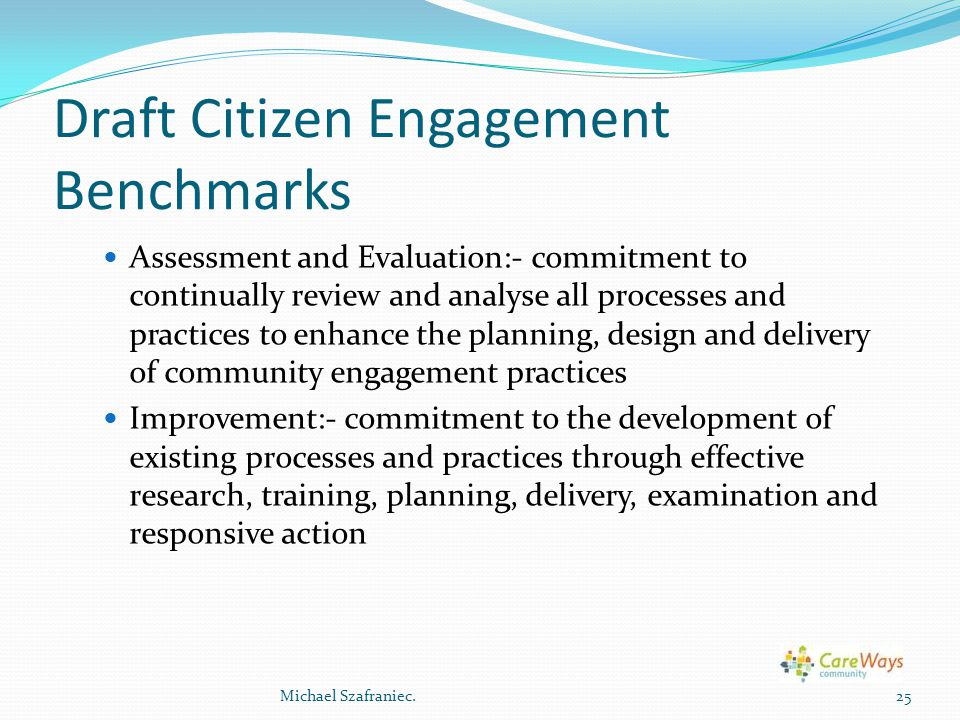 Draft Citizen Engagement Benchmarks Assessment and Evaluation:- commitment to continually review and analyse all processes and practices to enhance the planning, design and delivery of community engagement practices Improvement:- commitment to the development of existing processes and practices through effective research, training, planning, delivery, examination and responsive action 25Michael Szafraniec.