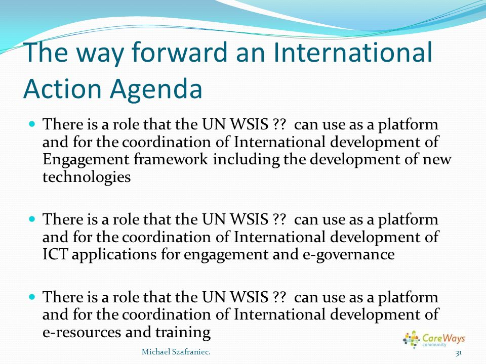 The way forward an International Action Agenda There is a role that the UN WSIS ?? can use as a platform and for the coordination of International dev