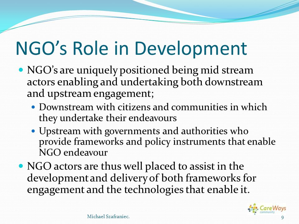 NGO's Role in Development NGO's are uniquely positioned being mid stream actors enabling and undertaking both downstream and upstream engagement; Down