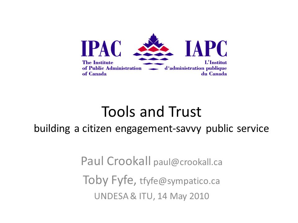 Tools and Trust building a citizen engagement-savvy public service Paul Crookall paul@crookall.ca Toby Fyfe, tfyfe@sympatico.ca UNDESA & ITU, 14 May 2010