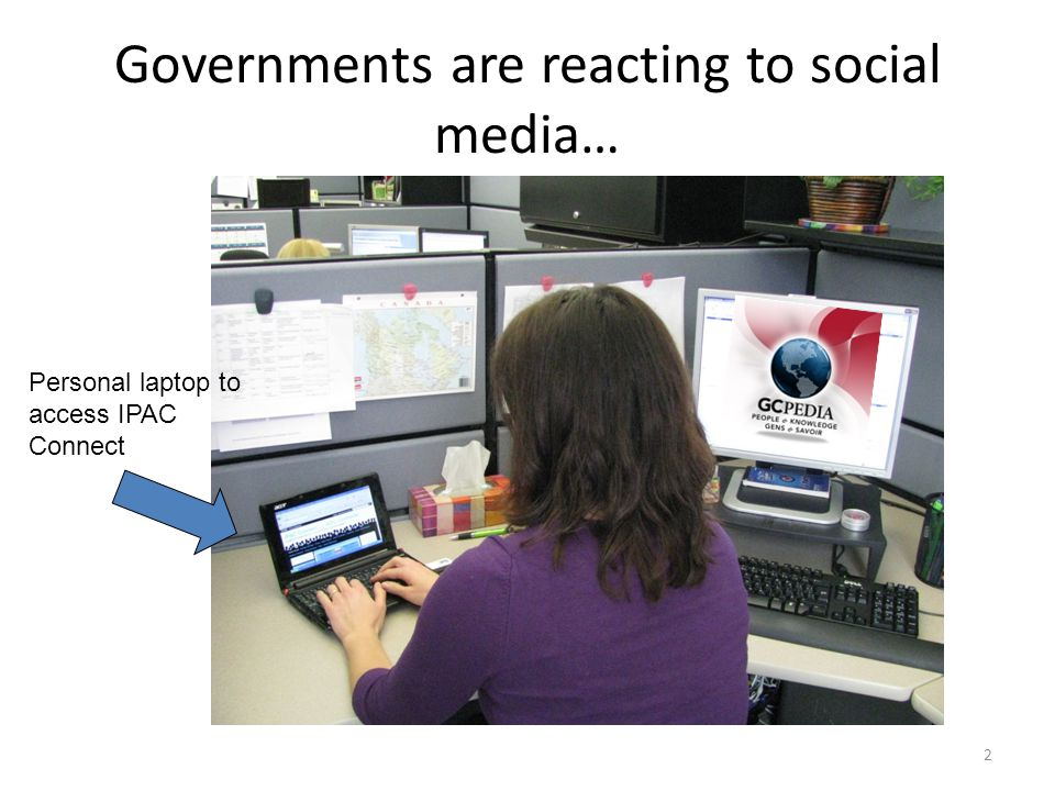 Governments are reacting to social media… Personal laptop to access IPAC Connect 2