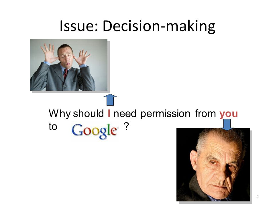 Issue: Decision-making Why should I need permission from you to 4
