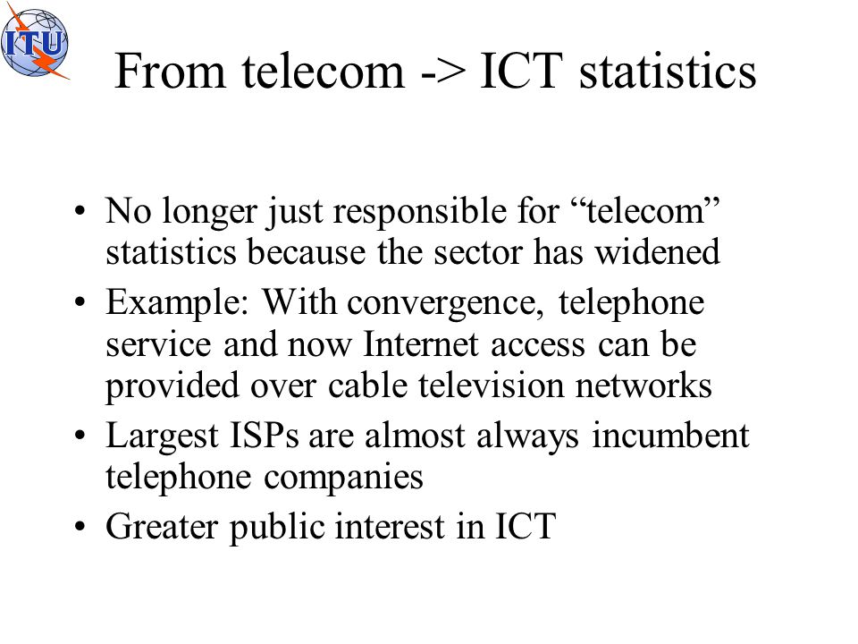 From telecom -> ICT statistics No longer just responsible for telecom statistics because the sector has widened Example: With convergence, telephone service and now Internet access can be provided over cable television networks Largest ISPs are almost always incumbent telephone companies Greater public interest in ICT
