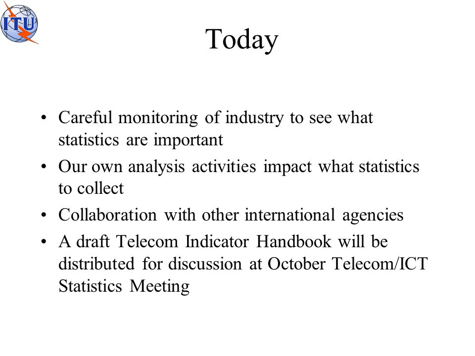 Today Careful monitoring of industry to see what statistics are important Our own analysis activities impact what statistics to collect Collaboration with other international agencies A draft Telecom Indicator Handbook will be distributed for discussion at October Telecom/ICT Statistics Meeting