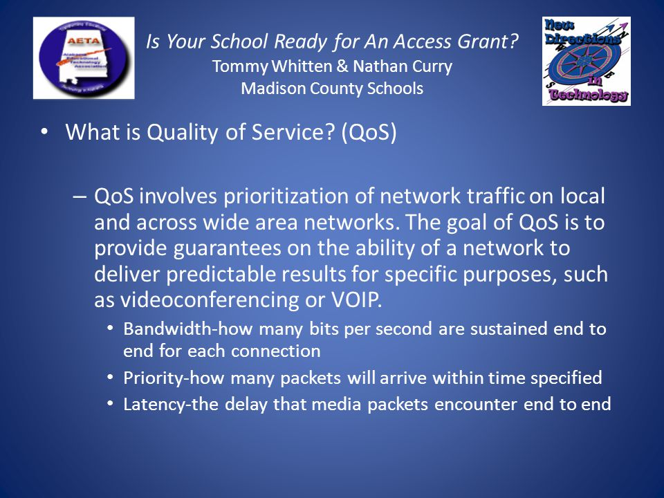 Is Your School Ready for An Access Grant? Tommy Whitten & Nathan Curry Madison County Schools What is Quality of Service? (QoS) – QoS involves priorit