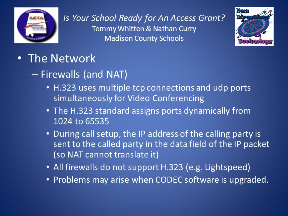 Is Your School Ready for An Access Grant? Tommy Whitten & Nathan Curry Madison County Schools The Network – Firewalls (and NAT) H.323 uses multiple tc