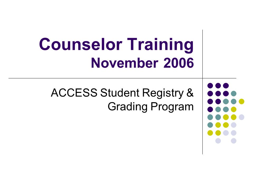 Counselor Training November 2006 ACCESS Student Registry & Grading Program