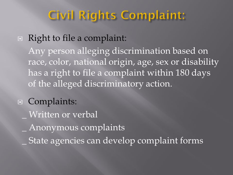  Right to file a complaint: Any person alleging discrimination based on race, color, national origin, age, sex or disability has a right to file a complaint within 180 days of the alleged discriminatory action.