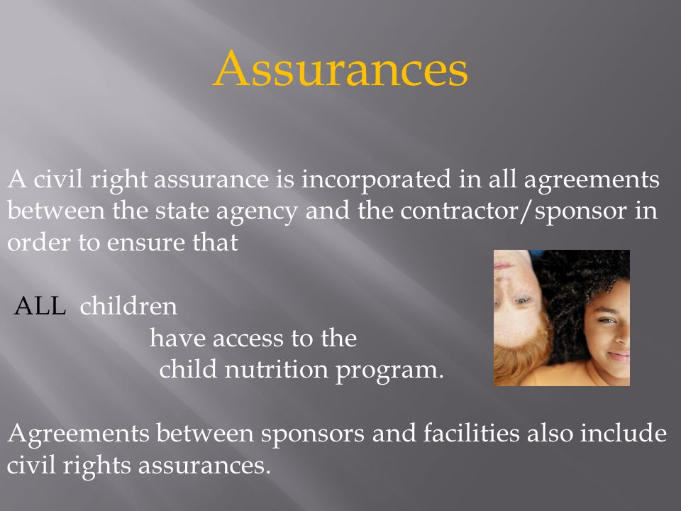 A civil right assurance is incorporated in all agreements between the state agency and the contractor/sponsor in order to ensure that ALL children have access to the child nutrition program.
