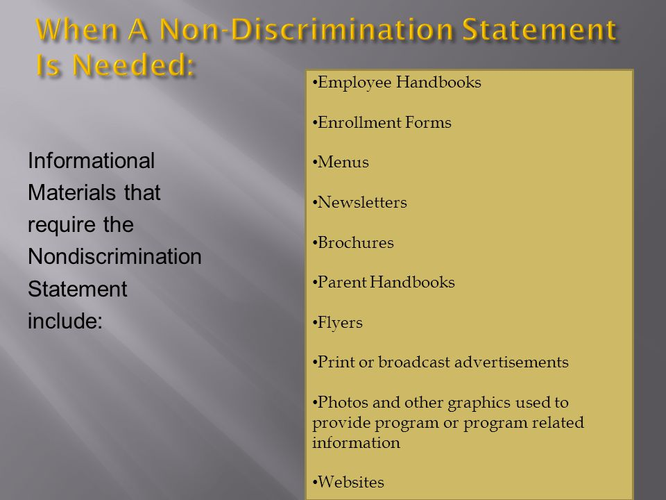 Informational Materials that require the Nondiscrimination Statement include: Employee Handbooks Enrollment Forms Menus Newsletters Brochures Parent Handbooks Flyers Print or broadcast advertisements Photos and other graphics used to provide program or program related information Websites