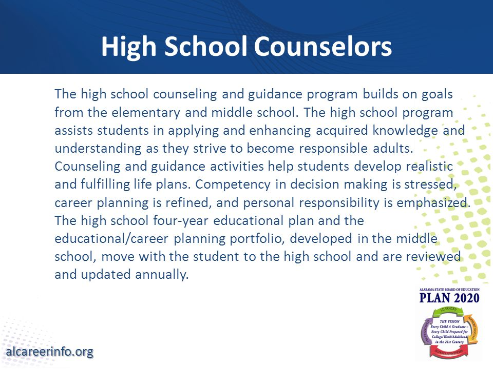 alcareerinfo.org High School Counselors The high school counseling and guidance program builds on goals from the elementary and middle school.