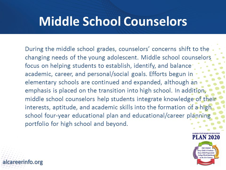 alcareerinfo.org Middle School Counselors During the middle school grades, counselors' concerns shift to the changing needs of the young adolescent.