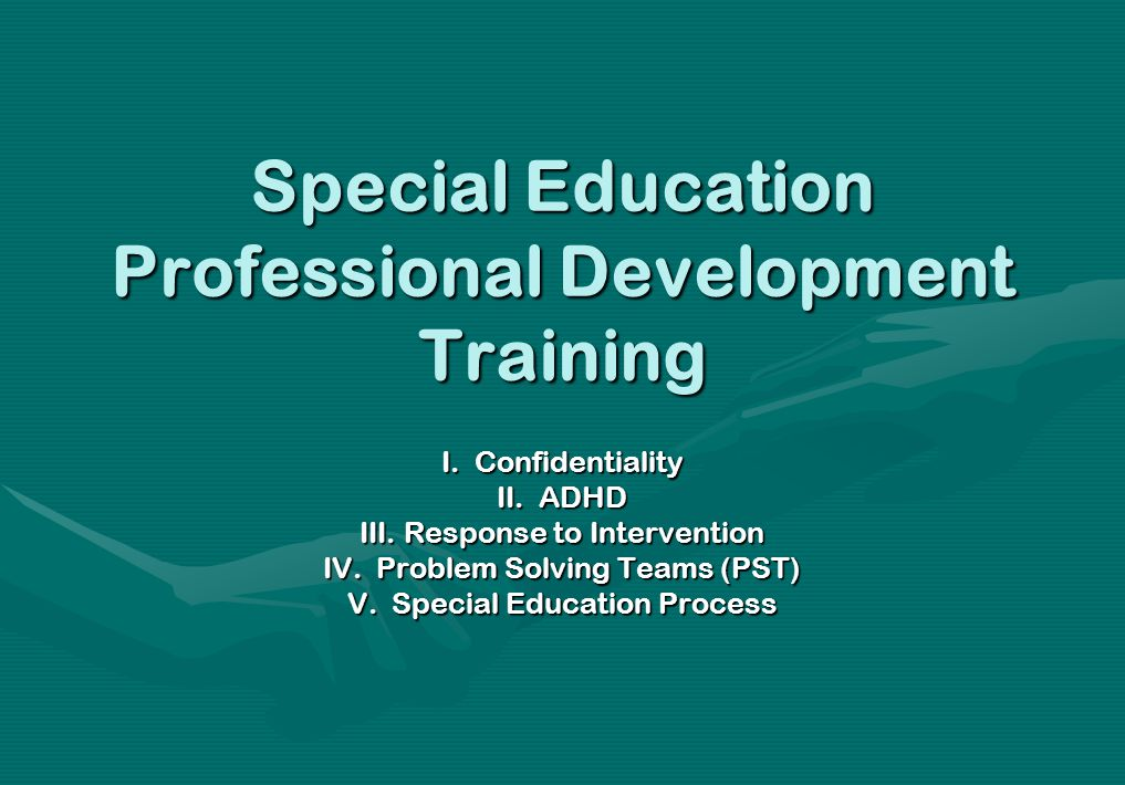 Special Education Professional Development Training I. Confidentiality II. ADHD III. Response to Intervention IV. Problem Solving Teams (PST) V. Speci