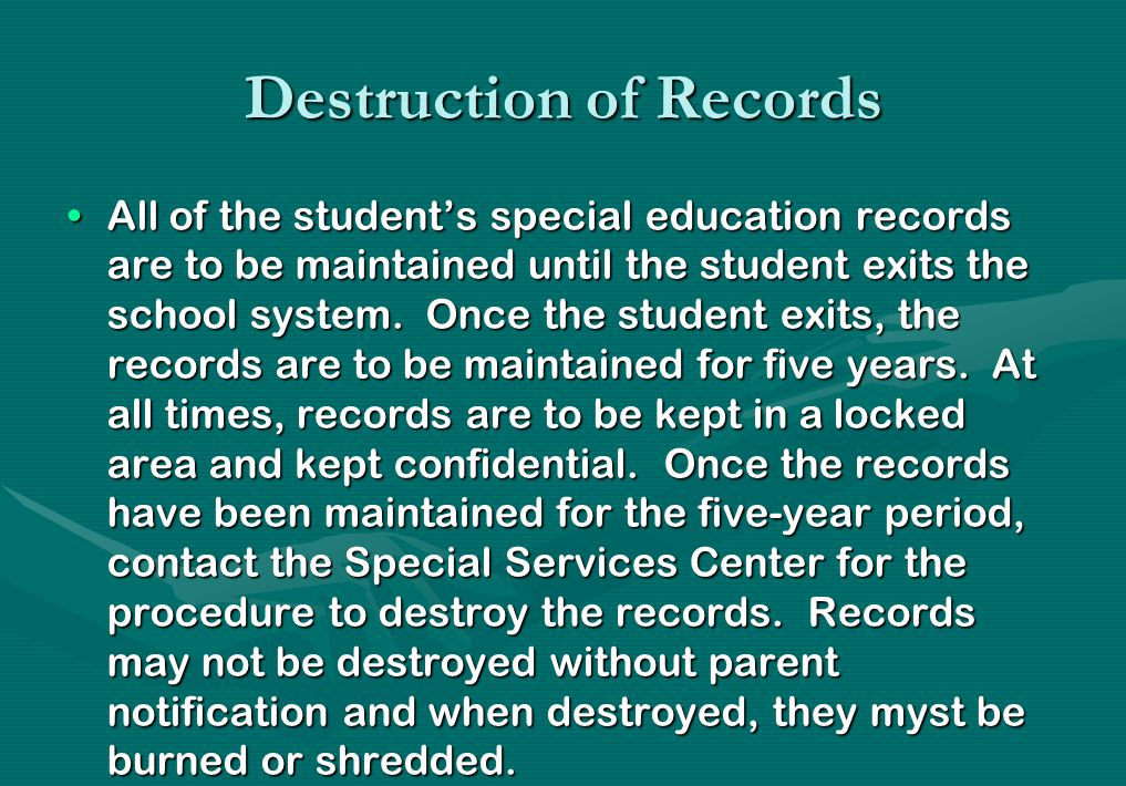 Destruction of Records All of the student's special education records are to be maintained until the student exits the school system. Once the student
