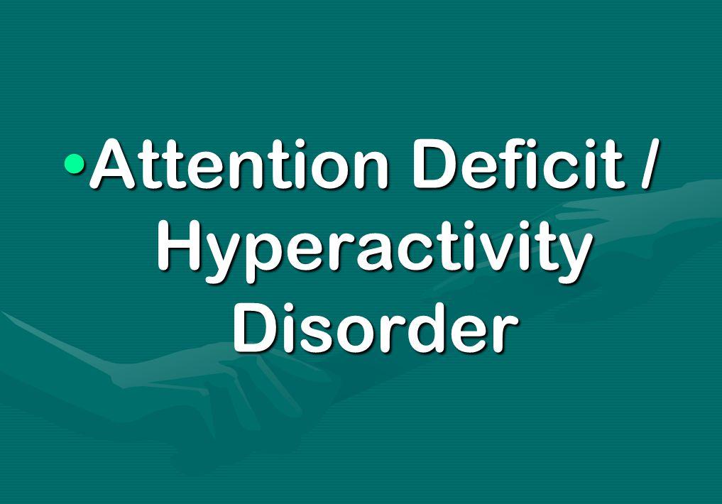 Attention Deficit / Hyperactivity DisorderAttention Deficit / Hyperactivity Disorder