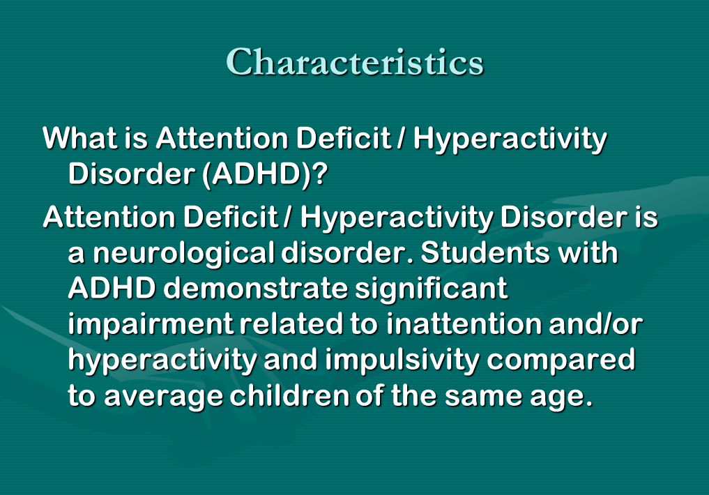 Characteristics What is Attention Deficit / Hyperactivity Disorder (ADHD)? Attention Deficit / Hyperactivity Disorder is a neurological disorder. Stud