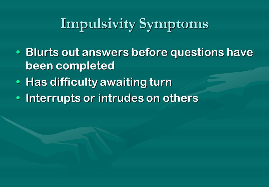 Impulsivity Symptoms Blurts out answers before questions have been completedBlurts out answers before questions have been completed Has difficulty awa