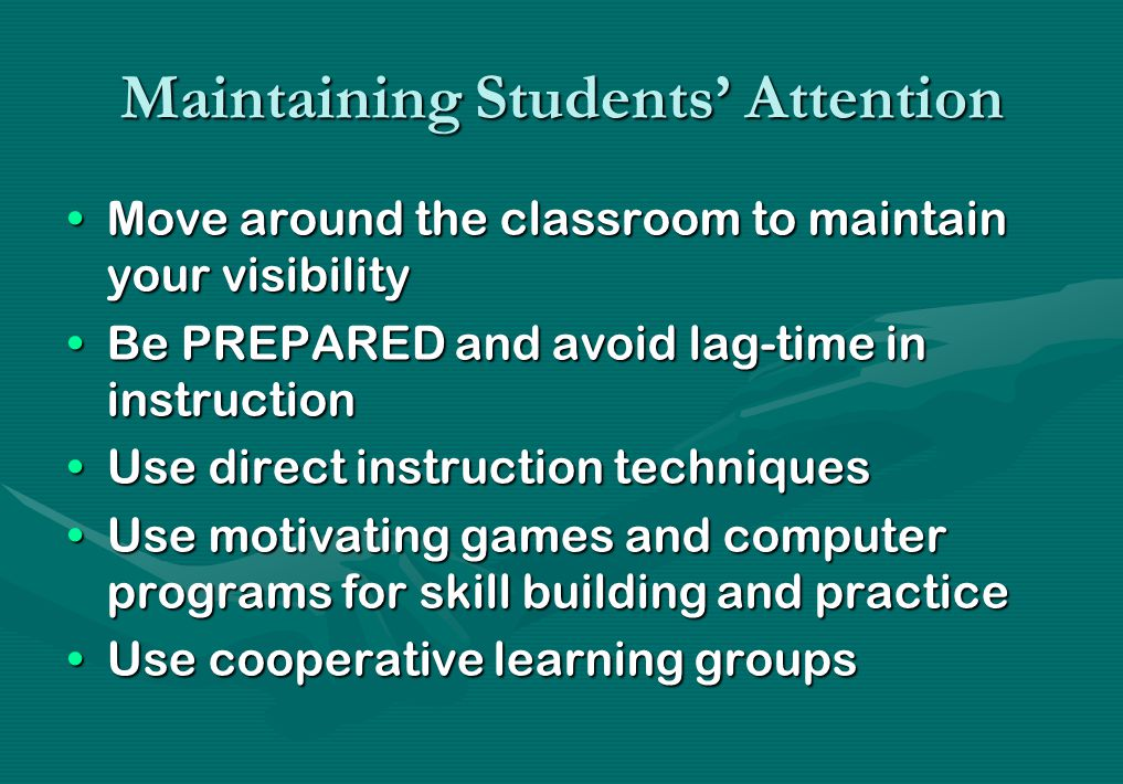 Maintaining Students' Attention Move around the classroom to maintain your visibilityMove around the classroom to maintain your visibility Be PREPARED