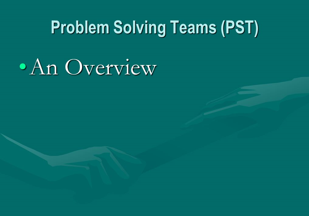 Problem Solving Teams (PST) An OverviewAn Overview