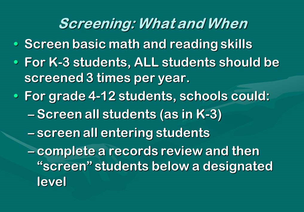 Screening: What and When Screen basic math and reading skillsScreen basic math and reading skills For K-3 students, ALL students should be screened 3