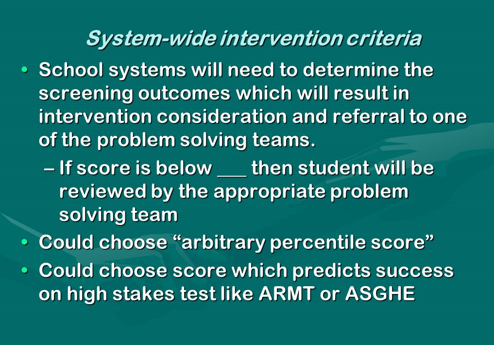 System-wide intervention criteria School systems will need to determine the screening outcomes which will result in intervention consideration and ref