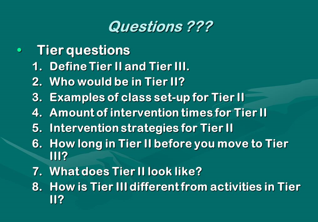 Questions ??? Tier questionsTier questions 1.Define Tier II and Tier III. 2.Who would be in Tier II? 3.Examples of class set-up for Tier II 4.Amount o