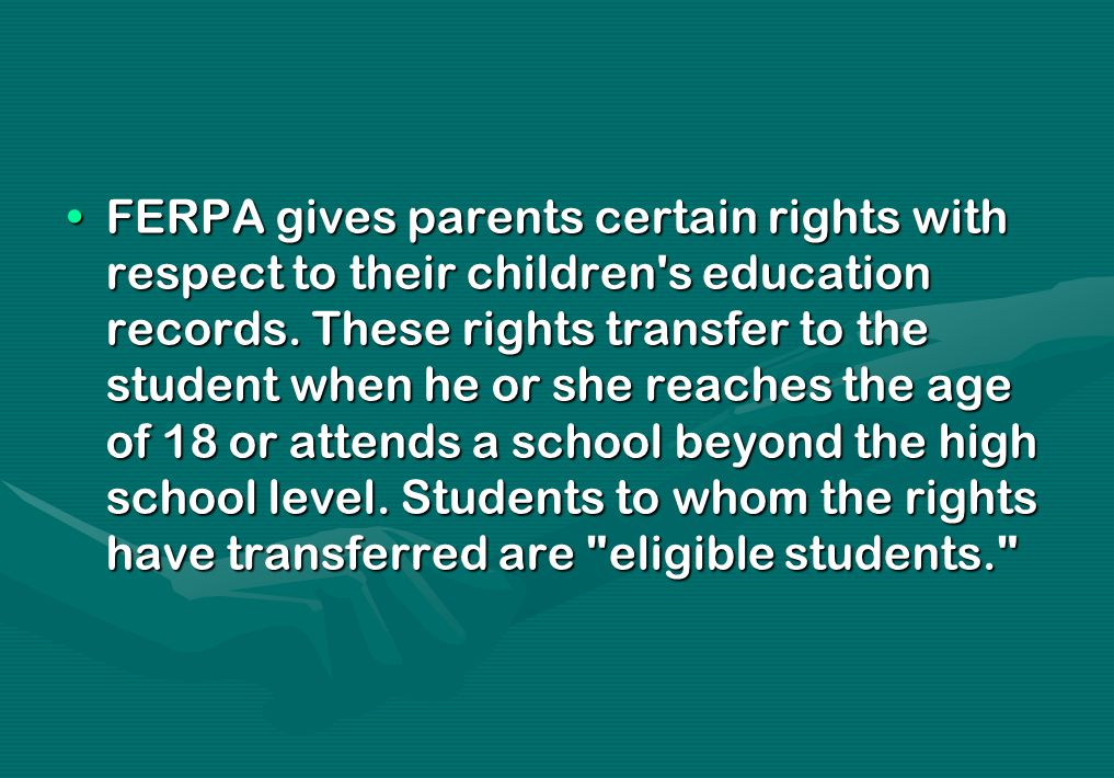 FERPA gives parents certain rights with respect to their children's education records. These rights transfer to the student when he or she reaches the