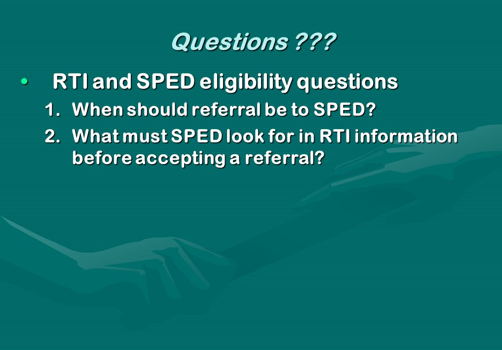 Questions ??? RTI and SPED eligibility questionsRTI and SPED eligibility questions 1.When should referral be to SPED? 2.What must SPED look for in RTI