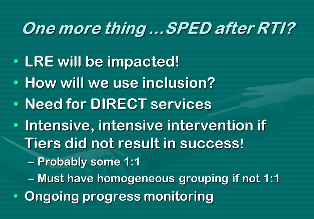 One more thing …SPED after RTI? LRE will be impacted!LRE will be impacted! How will we use inclusion?How will we use inclusion? Need for DIRECT servic