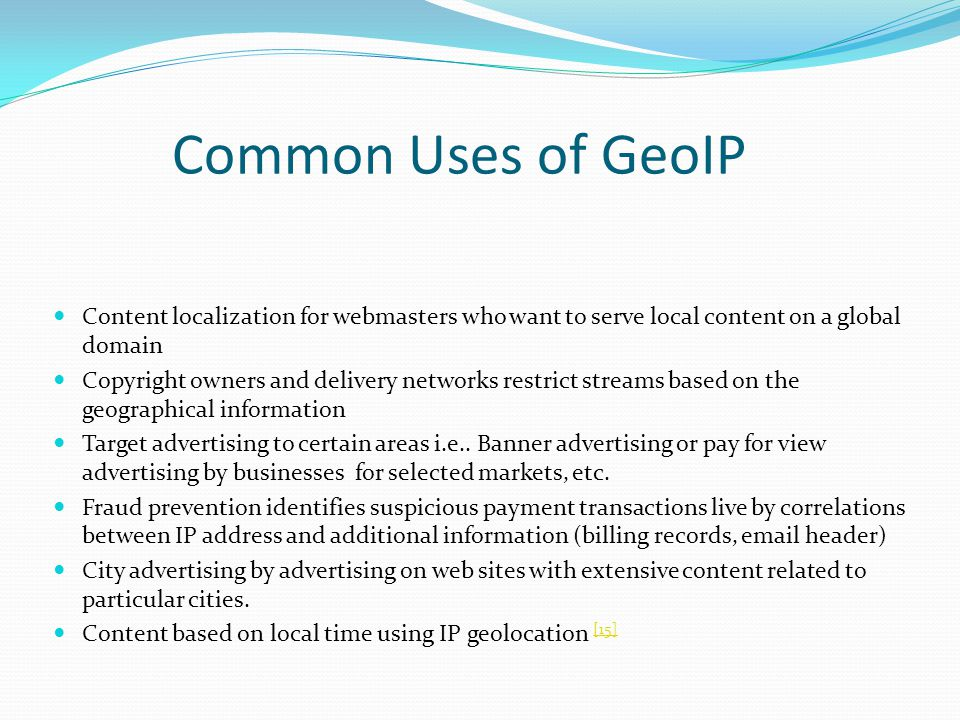 Common Uses of GeoIP Content localization for webmasters who want to serve local content on a global domain Copyright owners and delivery networks restrict streams based on the geographical information Target advertising to certain areas i.e..